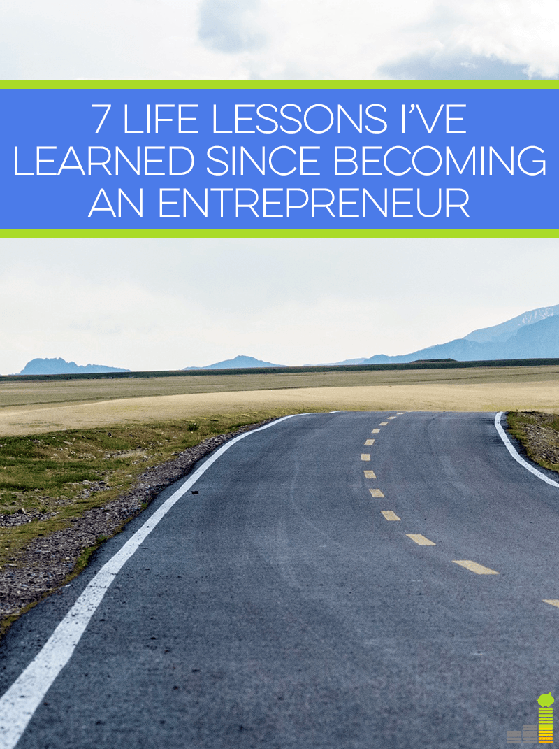7 important life lessons I've learned since becoming an entrepreneur.