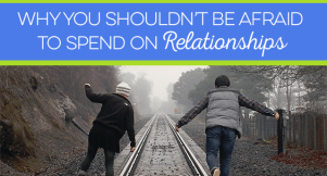 Are you guilty of letting your financial goals come ahead of your family and friends? Here's why you shouldn't be afraid to spend on relationships.