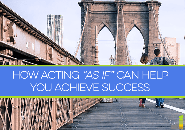 If you want to achieve success but can't seem to make it happen, maybe acting 'as if' you've already attained the life you want can help you get there.