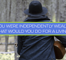 If you were independently wealthy, what would you choose to do for a living, if anything?