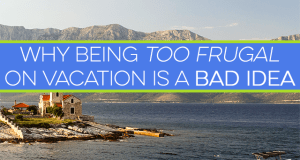 Frugality isn't a bad thing, but it can interfere with having fun when taken too far. Being too frugal on vacation can ruin your experience. Don't let it!